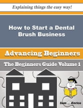 How to Start a Dental Brush Business (Beginners Guide) - How to Start a Dental Brush Business (Beginners Guide) ebook by Shana Dewitt