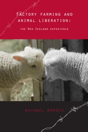Factory farming and animal liberation: the New Zealand experience ebook by Michael Morris