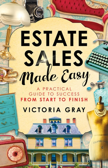Estate Sales Made Easy - A Practical Guide to Success from Start to Finish ebook by Victoria Gray