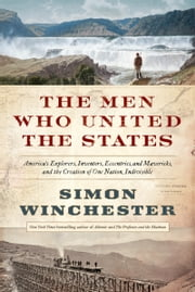 The Men Who United the States - America's Explorers, Inventors, Eccentrics and Mavericks, and the Creation of One Nation, Indivisible ebook by Simon Winchester