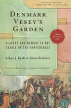 Denmark Vesey's Garden - Slavery and Memory in the Cradle of the Confederacy ebook by Ethan J. Kytle, Blain Roberts