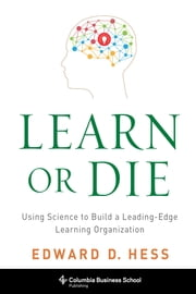 Learn or Die - Using Science to Build a Leading-Edge Learning Organization ebook by Edward D. Hess