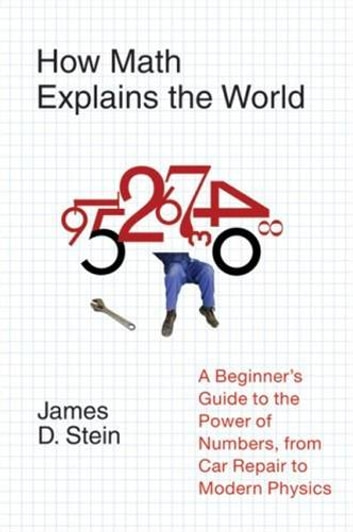How Math Explains the World - A Guide to the Power of Numbers, from Car Repair to Modern Physics ebook by James D. Stein Jr.