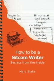 How To Be A Sitcom Writer - Secrets From The Inside ebook by Marc Blake