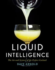 Liquid Intelligence: The Art and Science of the Perfect Cocktail ebook by Dave Arnold