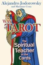 The Way of Tarot: The Spiritual Teacher in the Cards ebook by Alejandro Jodorowsky,Marianne Costa