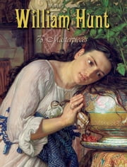 William Hunt: 75 Masterpieces ebook by Maria Tsaneva