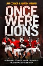 Once Were Lions: The Players' Stories: Inside the World's Most Famous Rugby Team ebook by Jeff Connor,Martin Hannan