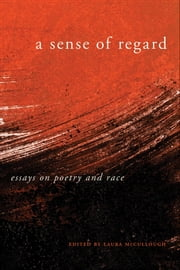 A Sense of Regard - Essays on Poetry and Race ebook by Laura McCullough, Martha Collins, Camille T. Dungy,...