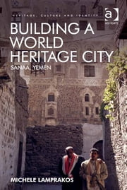 Building a World Heritage City - Sanaa, Yemen ebook by Dr Michele Lamprakos,Professor Brian Graham