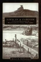 Life in a Corner - Cultural Episodes in Southeastern Utah, 1880–1950 ebook by Robert S. McPherson