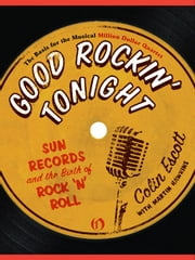 Good Rockin' Tonight: Sun Records and the Birth of Rock 'n' Roll - Sun Records and the Birth of Rock 'n' Roll ebook by Colin Escott,Martin Hawkins