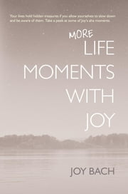 More Life Moments with Joy - Take another moment for Joy in your day. ebook by Joy Bach
