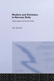 Muslims and Christians in Norman Sicily - Arabic-Speakers and the End of Islam ebook by Dr Alexander Metcalfe,Alex Metcalfe