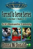 Forced To Serve Series Collection 1, Books 1-3 - Sci Fi Romantic Comedy ebook by Donna McDonald