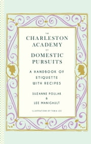 The Charleston Academy of Domestic Pursuits - A Handbook of Etiquette with Recipes ebook by Lee Manigault,Suzanne Pollak
