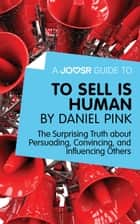 A Joosr Guide to... To Sell Is Human by Daniel Pink: The Surprising Truth about Persuading, Convincing, and Influencing Others ebook by Joosr