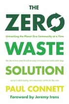 The Zero Waste Solution - Untrashing the Planet One Community at a Time ebook by Paul Connett, Ph.D., Jeremy Irons