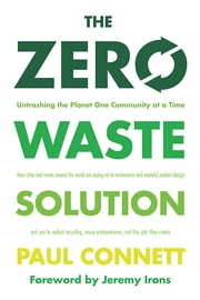 The Zero Waste Solution - Untrashing the Planet One Community at a Time ebook by Paul Connett, Ph.D.,Jeremy Irons