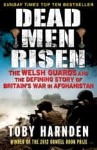 Dead Men Risen - The Welsh Guards and the Real Story of Britain's War in Afghanistan ebook by Toby Harnden