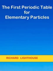 The First Periodic Table for Elementary Particles ebook by Richard Lighthouse