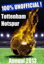 100% Unofficial! Tottenham Hotspur Annual 2013 - Come On You Spurs ebook by 100% Unofficial! Annuals