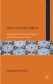 Ethnic Citizenship Regimes - Europeanization, Post-war Migration and Redressing Past Wrongs ebook by Dr Aleksandra Maatsch