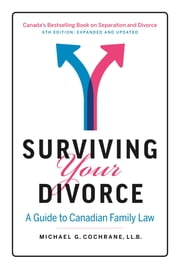Surviving Your Divorce - 6th Edition - Expanded and Updated: A Guide to Canadian Family Law ebook by Michael G. Cochrane