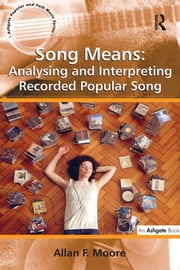 Song Means: Analysing and Interpreting Recorded Popular Song ebook by Allan F. Moore