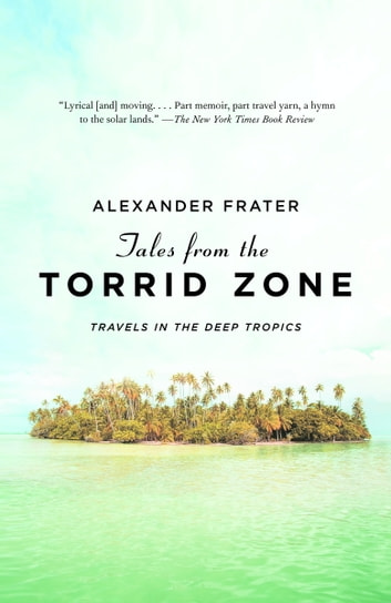 Tales from the Torrid Zone - Travels in the Deep Tropics ebook by Alexander Frater