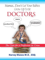 Mamas Don't Let your Babies Grow Up to Be Doctors - The Cure for a Profession in Crises ebook by Harvey R. Manes, M.D., Esq.