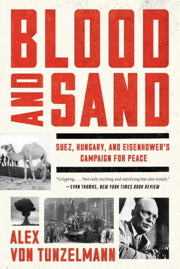 Blood and Sand - Suez, Hungary, and Eisenhower's Campaign for Peace ebook by Alex von Tunzelmann