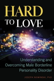 Hard to Love - Understanding and Overcoming Male Borderline Personality Disorder ebook by Joseph Nowinski
