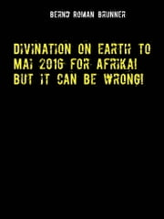 Divination on earth to Mai 2016 for Afrika! But it can be wrong! ebook by Bernd Roman Brunner