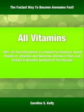 All Vitamins - 100% Of The Information You Need For Vitamins, About Vitamin D, Vitamins And Minerals, Vitamin D Diet, and Vitamin D Benefits Nutrient Of The Decade ebook by Caroline S. Kelly