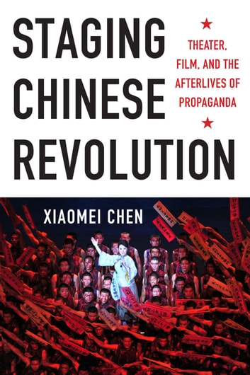 Staging Chinese Revolution - Theater, Film, and the Afterlives of Propaganda ebook by Xiaomei Chen