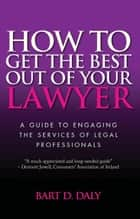 How to Get the Best Out of Your Lawyer - A Guide to Engaging the Services of Legal Professionals ebook by Bart D. Daly