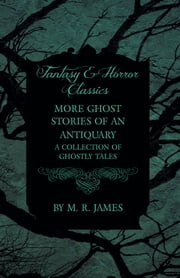 More Ghost Stories of an Antiquary - A Collection of Ghostly Tales (Fantasy and Horror Classics) ebook by M. R. James