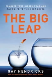 The Big Leap - Conquer Your Hidden Fear and Take Life to the Next Level ebook by Gay Hendricks, PhD