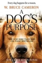 A Dog's Purpose - A Novel for Humans ebook by W. Bruce Cameron