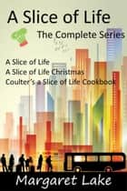A Slice of Life - The Complete Series ebook by Margaret Lake