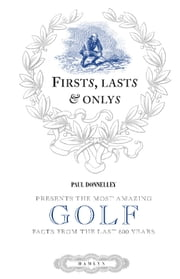 Firsts, Lasts & Onlys of Golf - Presenting the most amazing golf facts from the last 500 years ebook by Paul Donnelley