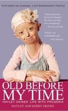 Old Before My Time - Hayley Okines' Life with Progeria ebook by Hayley Okines, Kerry Okines, Alison Stokes