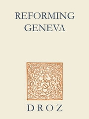 Reforming Geneva : Discipline, Faith and Anger in Calvin's Geneva ebook by Robert M. Kingdon,Thomas A. Lambert