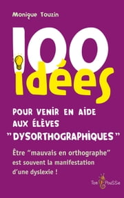 100 idées pour venir en aide aux élèves dysorthographiques - Être « mauvais en orthographe » est souvent la manifestation d'une dyslexie ! ebook by Monique Touzin
