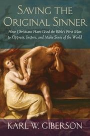 Saving the Original Sinner - How Christians Have Used the Bible's First Man to Oppress, Inspire, and Make Sense of the World ebook by Karl W. Giberson