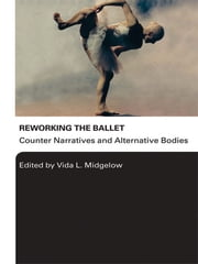 Reworking the Ballet - Counter Narratives and Alternative Bodies ebook by Vida L. Midgelow