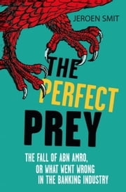 The Perfect Prey - The fall of ABN Amro, or: what went wrong in the banking industry ebook by Jeroen Smit
