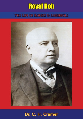 Royal Bob - The Life of Robert G. Ingersoll ebook by Dr. C. H. Cramer