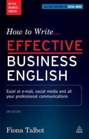 How to Write Effective Business English - Excel at E-mail, Social Media and All Your Professional Communications ebook by Fiona Talbot
